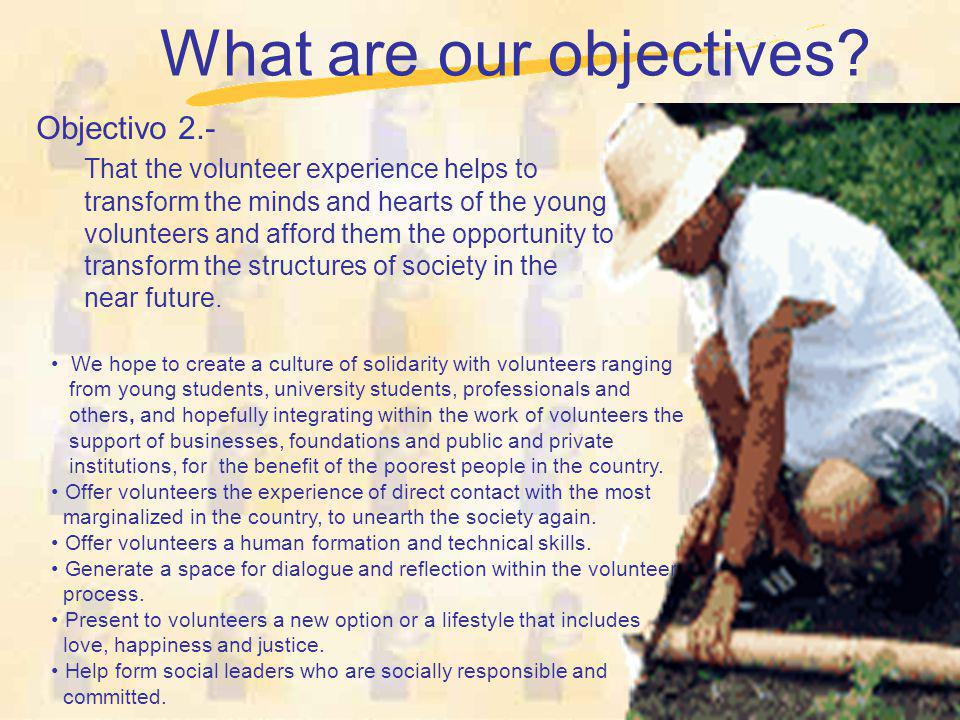 What are our objectives? Objectivo 2.- That the volunteer experience helps to transform the minds and hearts of the young volunteers and afford them t