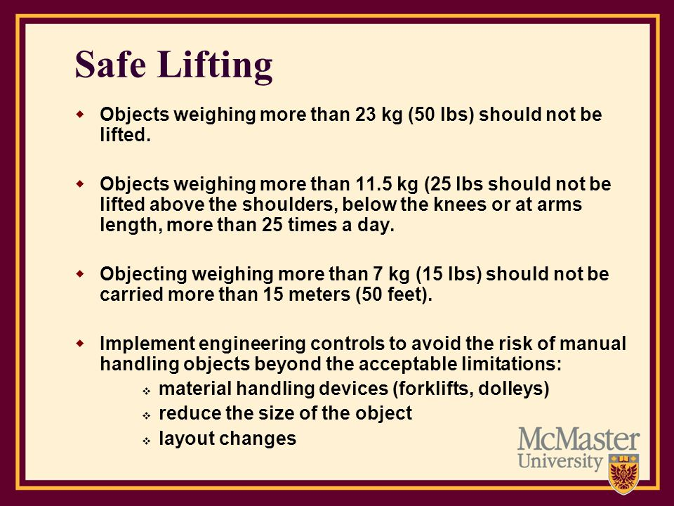 Safe Lifting Objects weighing more than 23 kg (50 lbs) should not be lifted. Objects weighing more than 11.5 kg (25 lbs should not be lifted above the