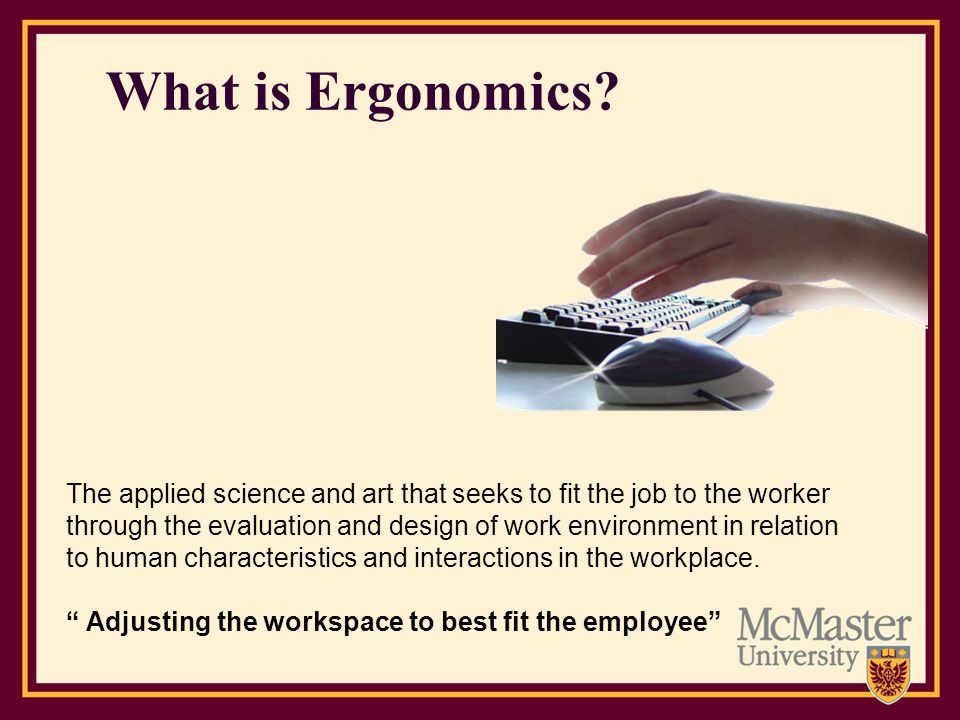 Ergonomics Applies to… Workstation Design(desks, chairs, space, layout) Work Postures (sitting, standing, reaching, lifting) Work Organization (Pace, Breaks, Variety) Tools, Equipment, and Furniture Design---(body size, height, gender, promoting neutral postures, reduced vibration, exposure to acceptable lighting, noise, temperature) Manual Materials Handling(lifting, lowering, pulling, pushing, carrying and holding materials) Work Environment(ventilation, noise, temperature & humidity, lighting and vision )