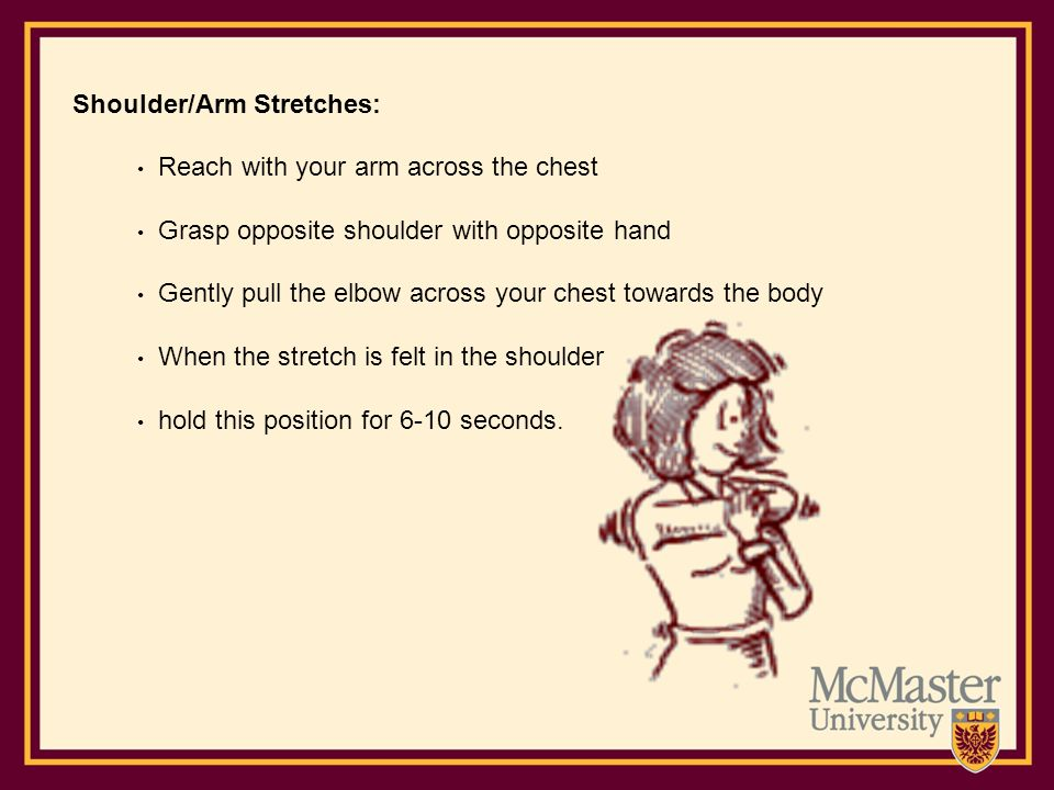 Shoulder/Arm Stretches: Reach with your arm across the chest Grasp opposite shoulder with opposite hand Gently pull the elbow across your chest toward
