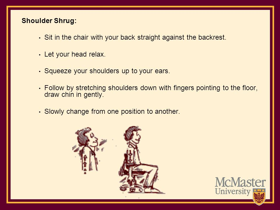 Shoulder Shrug: Sit in the chair with your back straight against the backrest. Let your head relax. Squeeze your shoulders up to your ears. Follow by