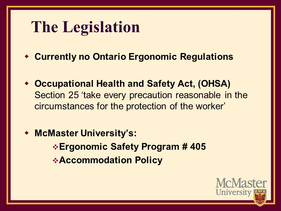Additional Resources: For additional tips and information visit Healthy Workplace at: http://www.workingatmcmaster.ca/link.php?link=healthy- workplace%3Ahwg-be-ergosmart Faculty of Health Science Safety Office at: http://fhs.mcmaster.ca/safetyoffice/ergonomics.html Need an Ergonomic Assessment.