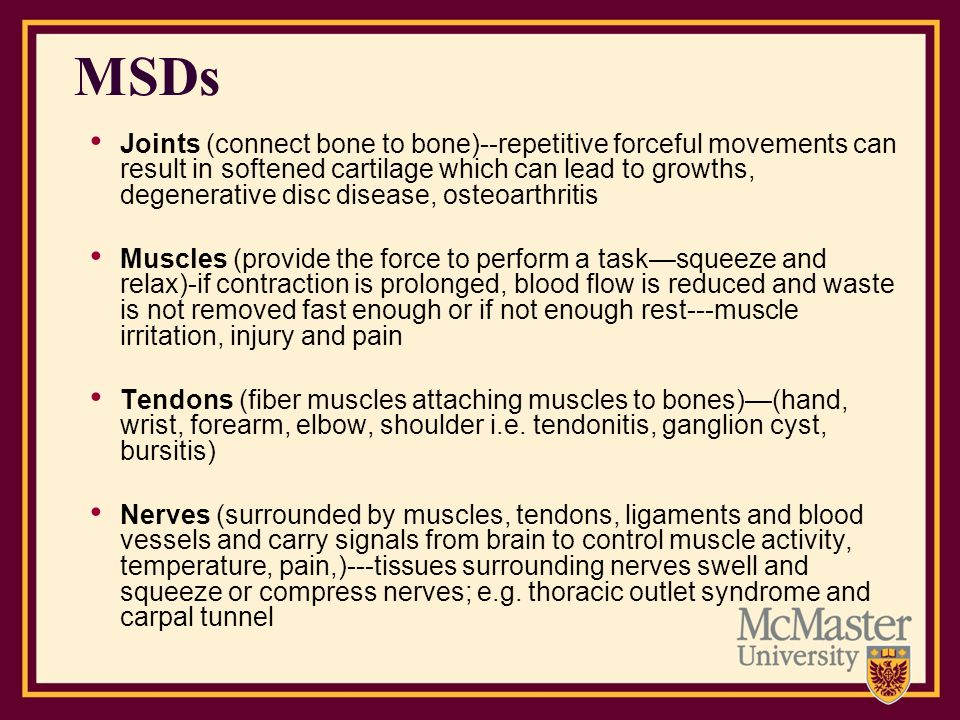 MSDs Joints (connect bone to bone)--repetitive forceful movements can result in softened cartilage which can lead to growths, degenerative disc diseas