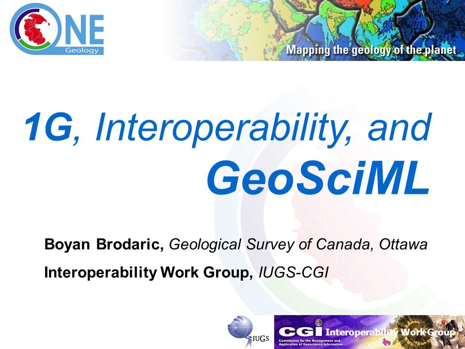Interoperability Work Group Brodaric, 14-03-2007 1 1G, Interoperability, and GeoSciML Boyan Brodaric, Geological Survey of Canada, Ottawa Interoperability Work Group, IUGS-CGI