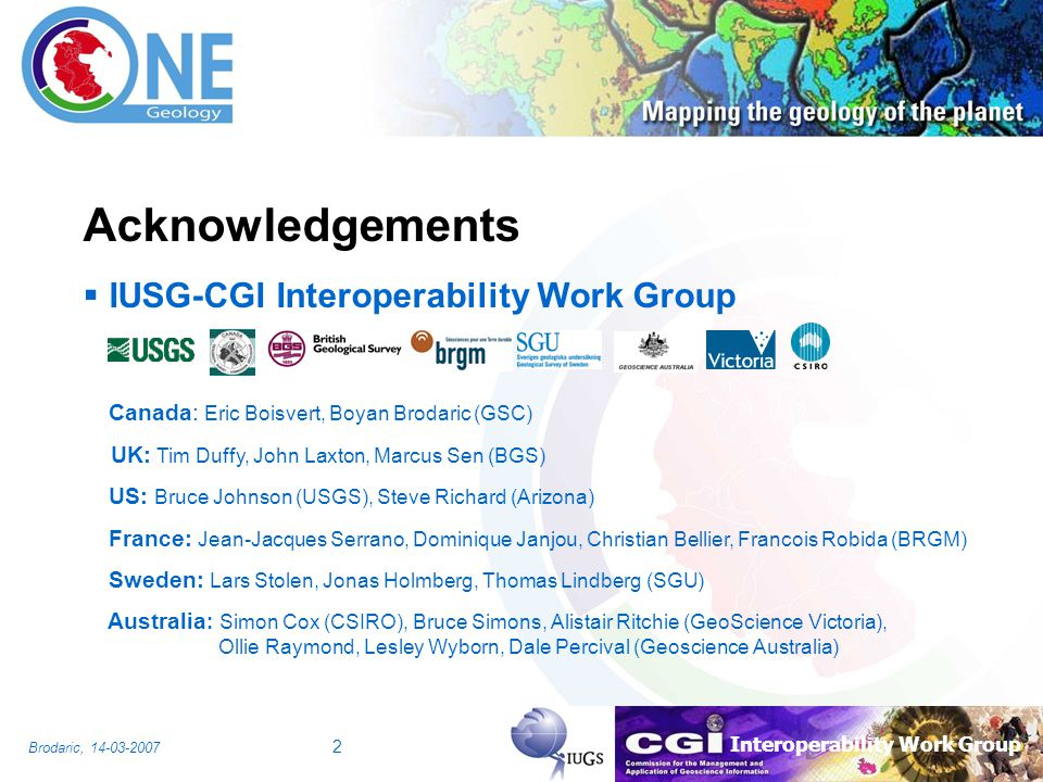 Interoperability Work Group Brodaric, 14-03-2007 2 Acknowledgements IUSG-CGI Interoperability Work Group Canada: Eric Boisvert, Boyan Brodaric (GSC) U