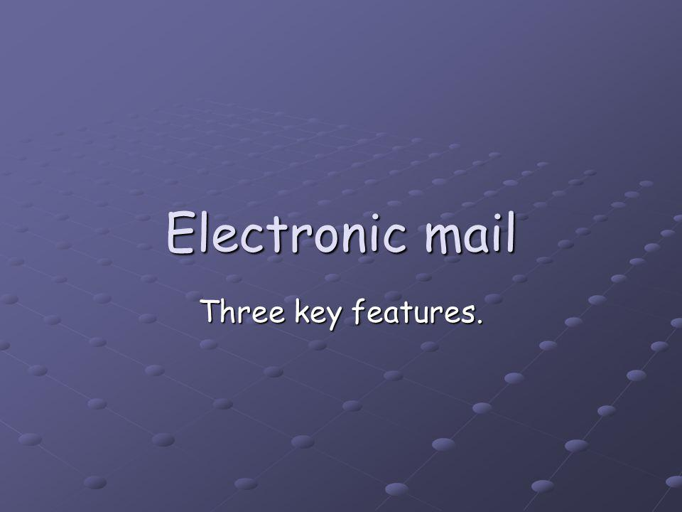 Electronic mail Three key features.