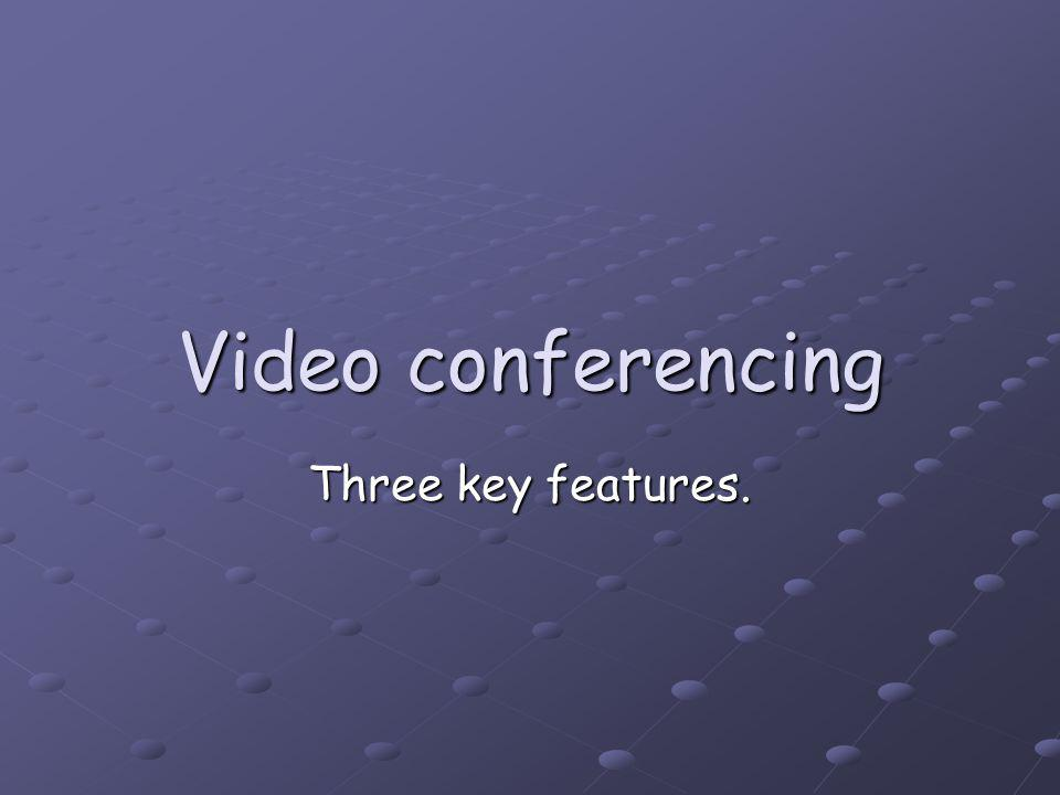 Video conferencing Three key features.