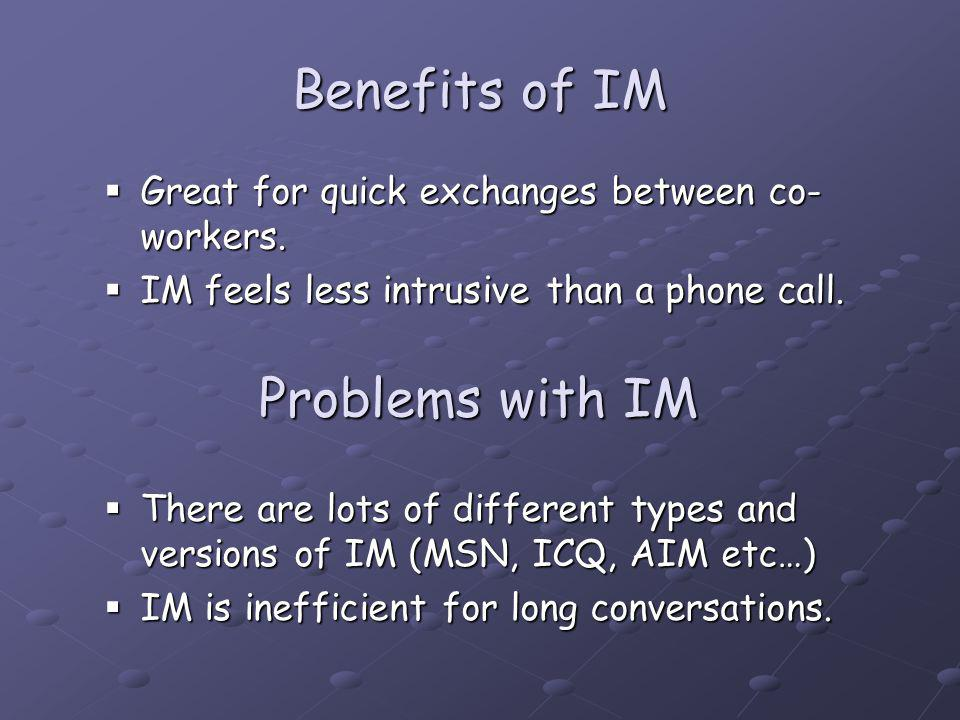 Benefits of IM There are lots of different types and versions of IM (MSN, ICQ, AIM etc…) There are lots of different types and versions of IM (MSN, ICQ, AIM etc…) IM is inefficient for long conversations.