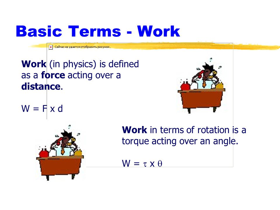 Basic Terms - Work Work (in physics) is defined as a force acting over a distance. W = F x d Work in terms of rotation is a torque acting over an angl