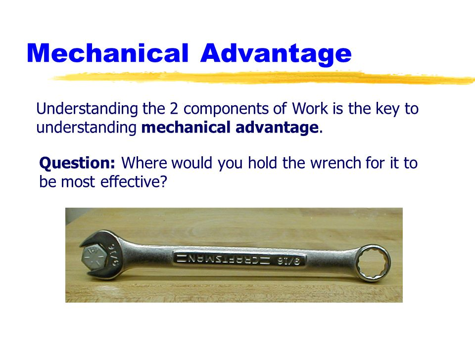 Mechanical Advantage Understanding the 2 components of Work is the key to understanding mechanical advantage. Question: Where would you hold the wrenc