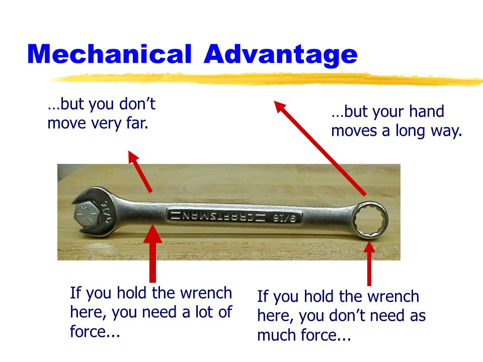 Mechanical Advantage If you hold the wrench here, you need a lot of force... If you hold the wrench here, you dont need as much force... …but you dont