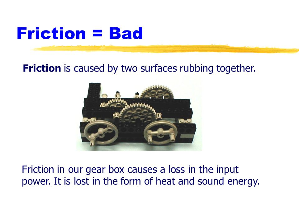 Friction = Bad Friction is caused by two surfaces rubbing together. Friction in our gear box causes a loss in the input power. It is lost in the form