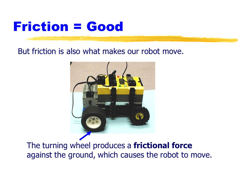 Friction = Good But friction is also what makes our robot move. The turning wheel produces a frictional force against the ground, which causes the rob