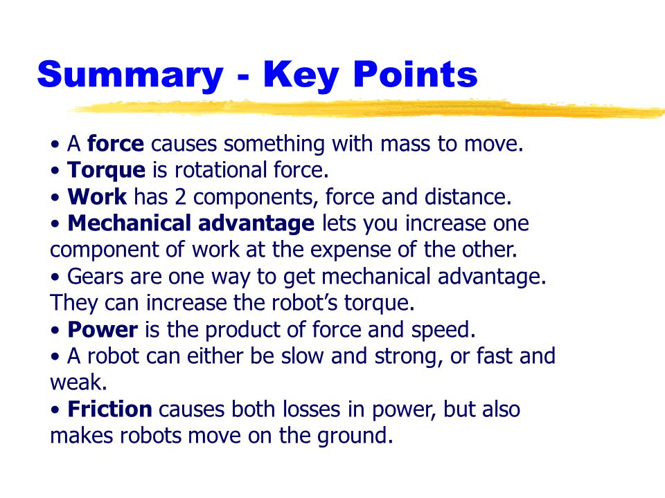 Summary - Key Points A force causes something with mass to move. Torque is rotational force. Work has 2 components, force and distance. Mechanical adv