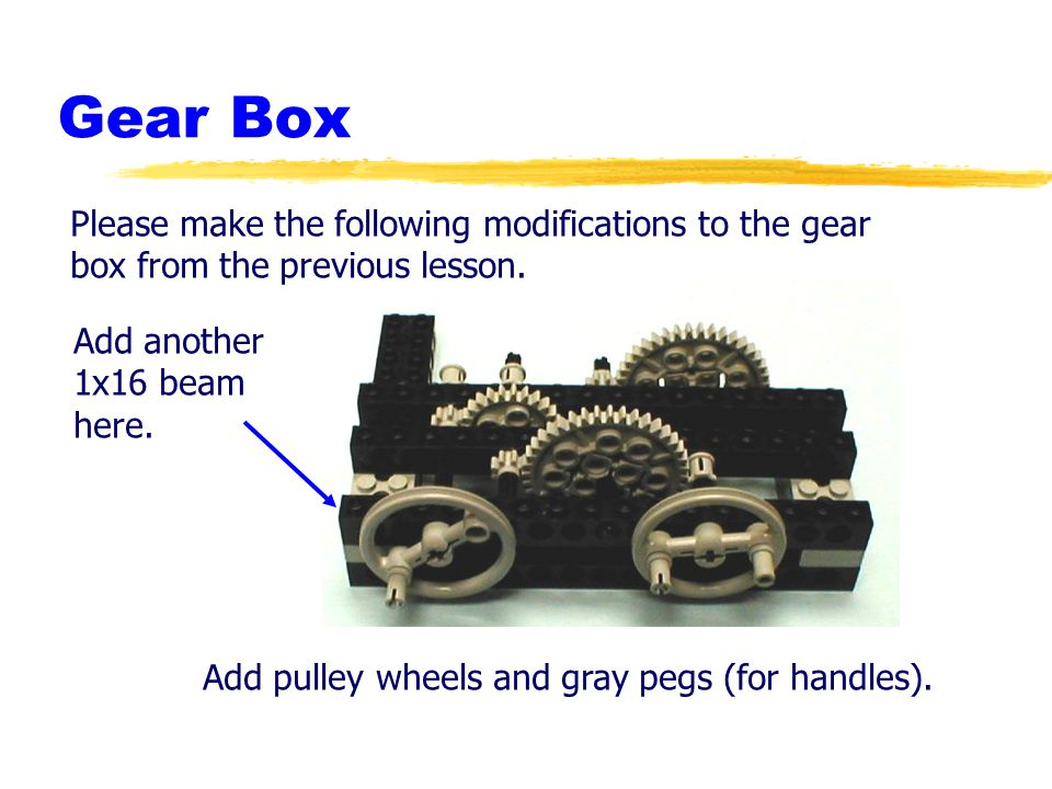 Gear Box Please make the following modifications to the gear box from the previous lesson. Add pulley wheels and gray pegs (for handles). Add another