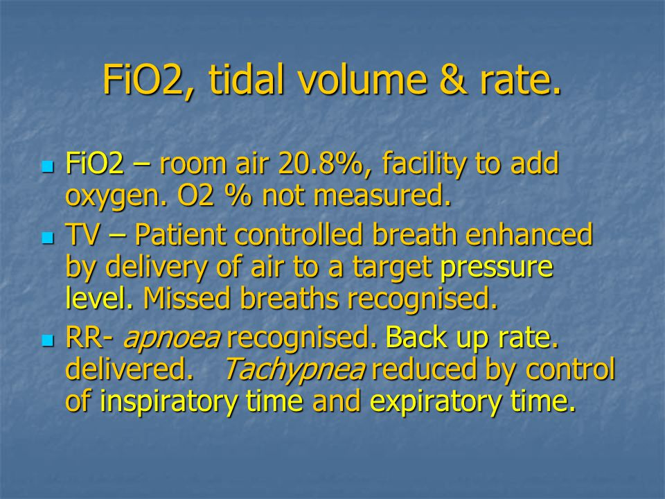 FiO2, tidal volume & rate.FiO2 – room air 20.8%, facility to add oxygen.