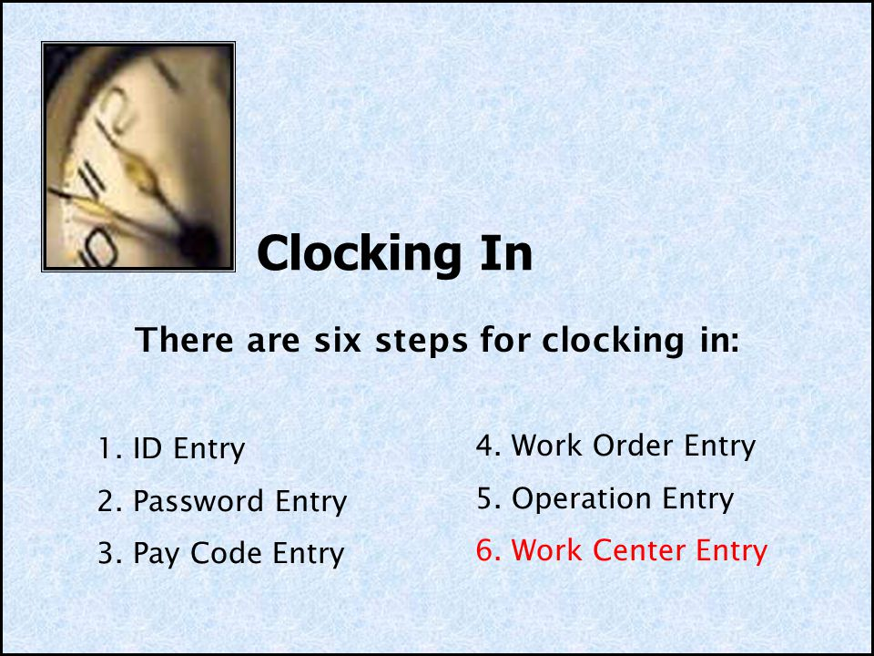 Clocking In 1. ID Entry 2. Password Entry 3. Pay Code Entry 4. Work Order Entry 5. Operation Entry 6. Work Center Entry There are six steps for clocki