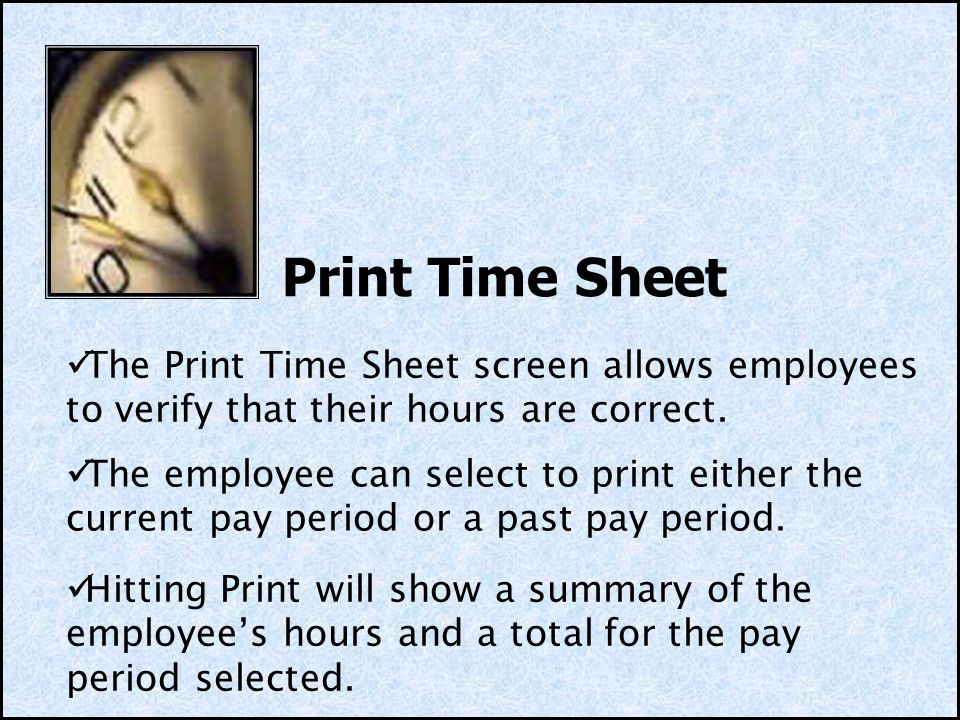 Print Time Sheet Hitting Print will show a summary of the employees hours and a total for the pay period selected. The Print Time Sheet screen allows