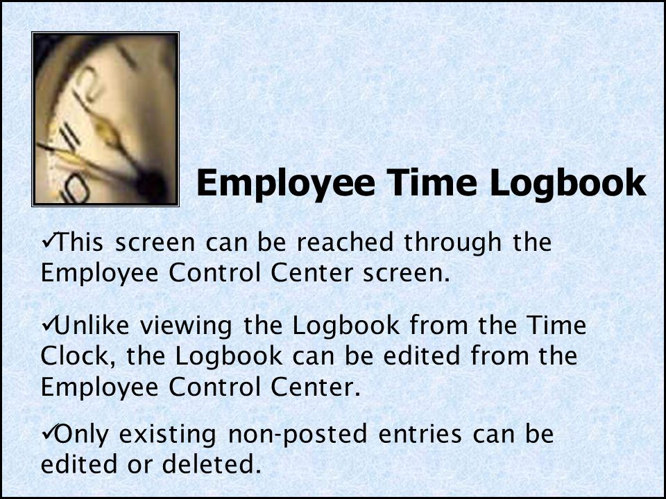 Employee Time Logbook This screen can be reached through the Employee Control Center screen. Unlike viewing the Logbook from the Time Clock, the Logbo