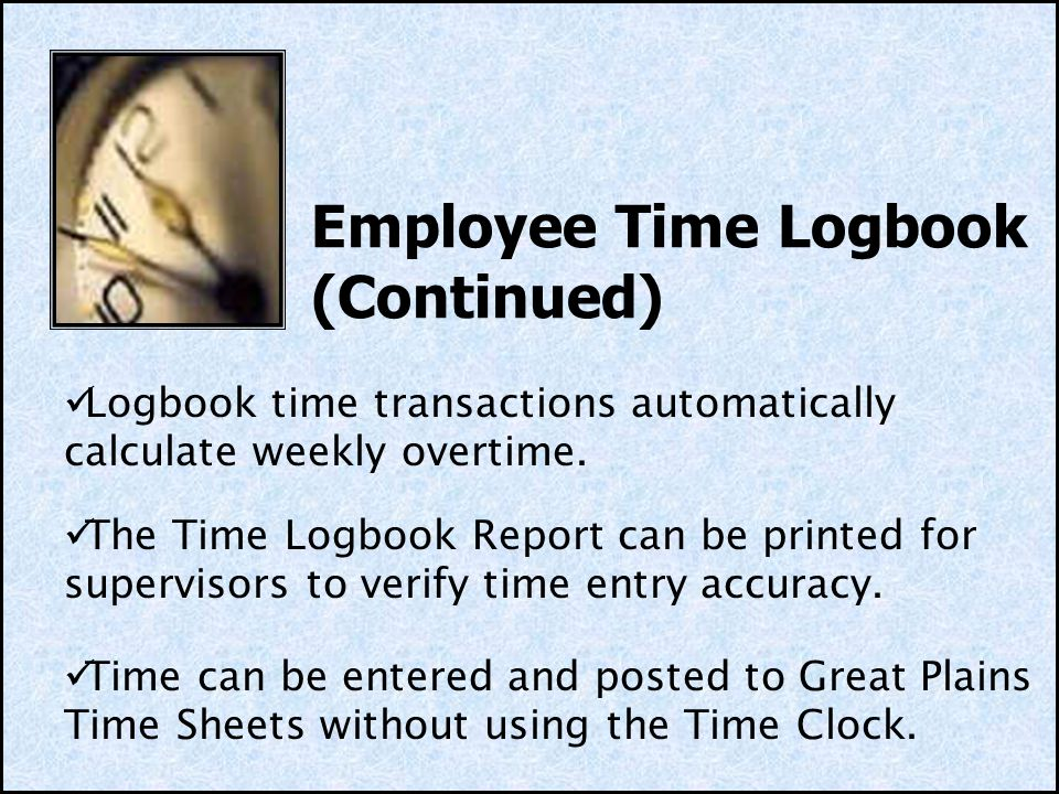 Employee Time Logbook (Continued) Logbook time transactions automatically calculate weekly overtime.
