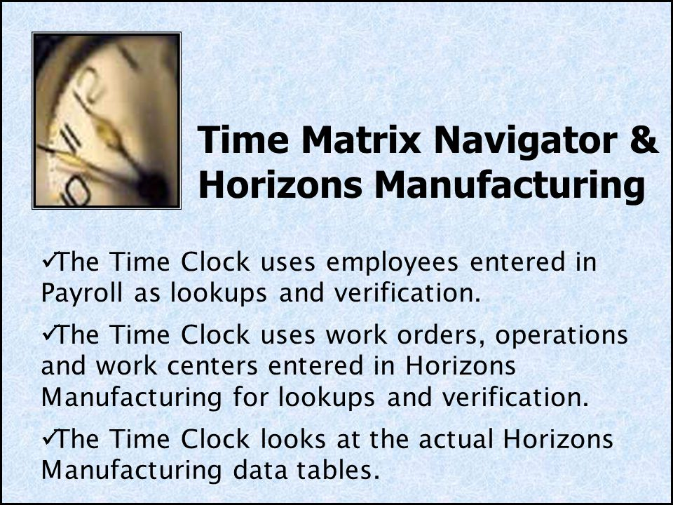 Time Matrix Navigator & Horizons Manufacturing The Time Clock uses work orders, operations and work centers entered in Horizons Manufacturing for lookups and verification.