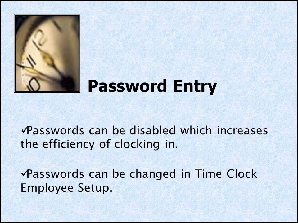 Password Entry Passwords can be disabled which increases the efficiency of clocking in. Passwords can be changed in Time Clock Employee Setup.