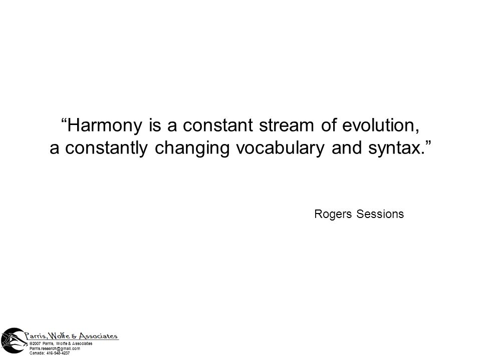Harmony is a constant stream of evolution, a constantly changing vocabulary and syntax. Rogers Sessions ©2007 Parris, Wolfe & Associates Parris.resear