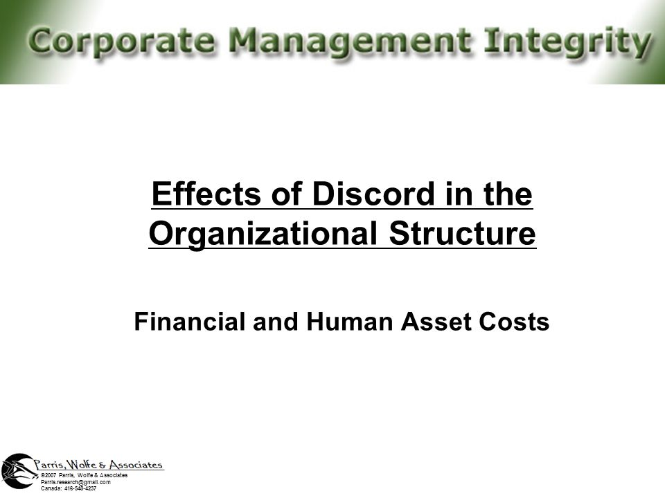 Effects of Discord in the Organizational Structure Internal Environment Effects of Discord in the Organizational Structure Financial and Human Asset Costs ©2007 Parris, Wolfe & Associates Parris.research@gmail.com Canada: 416-548-4237