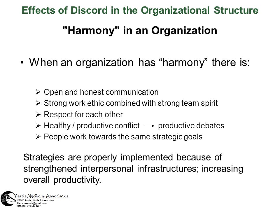 Harmony in an Organization When an organization has harmony there is: Open and honest communication Strong work ethic combined with strong team spirit Respect for each other Healthy / productive conflict productive debates People work towards the same strategic goals ©2007 Parris, Wolfe & Associates Parris.research@gmail.com Canada: 416-548-4237 Effects of Discord in the Organizational Structure Strategies are properly implemented because of strengthened interpersonal infrastructures; increasing overall productivity.