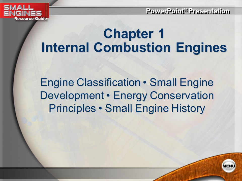 PowerPoint ® Presentation Chapter 1 Internal Combustion Engines Engine Classification Small Engine Development Energy Conservation Principles Small Engine History