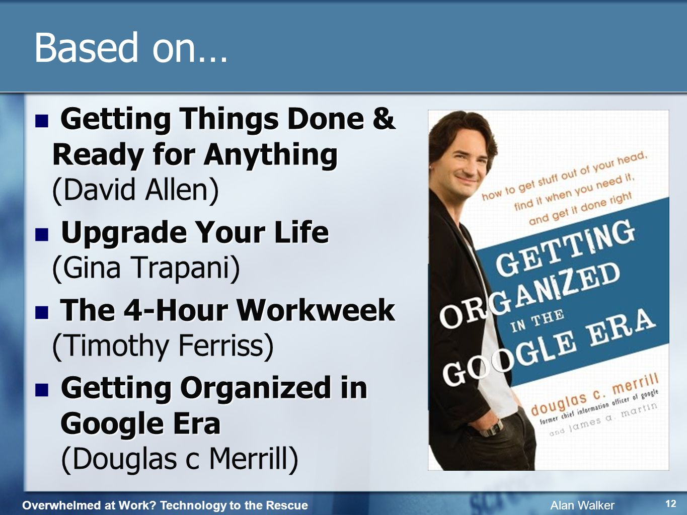 Overwhelmed at Work? Technology to the Rescue Alan Walker 11 Based on… Getting Things Done & Ready for Anything Getting Things Done & Ready for Anythi