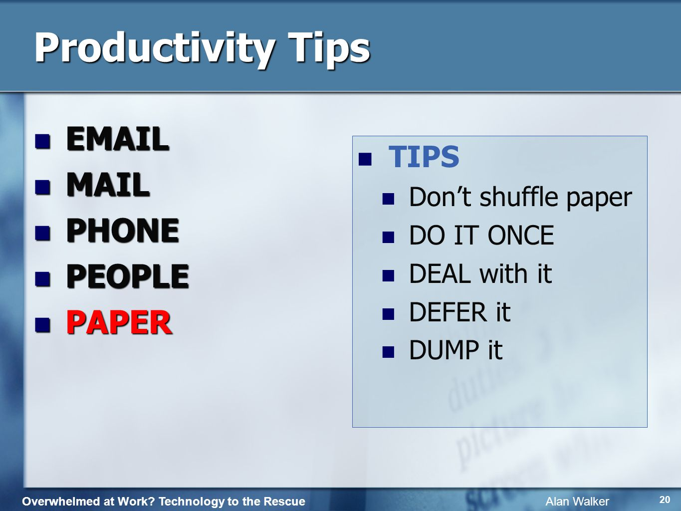 Overwhelmed at Work? Technology to the Rescue Alan Walker 19 Productivity Tips EMAIL EMAIL MAIL MAIL PHONE PHONE PEOPLE PEOPLE Terrific TIPs Terrific