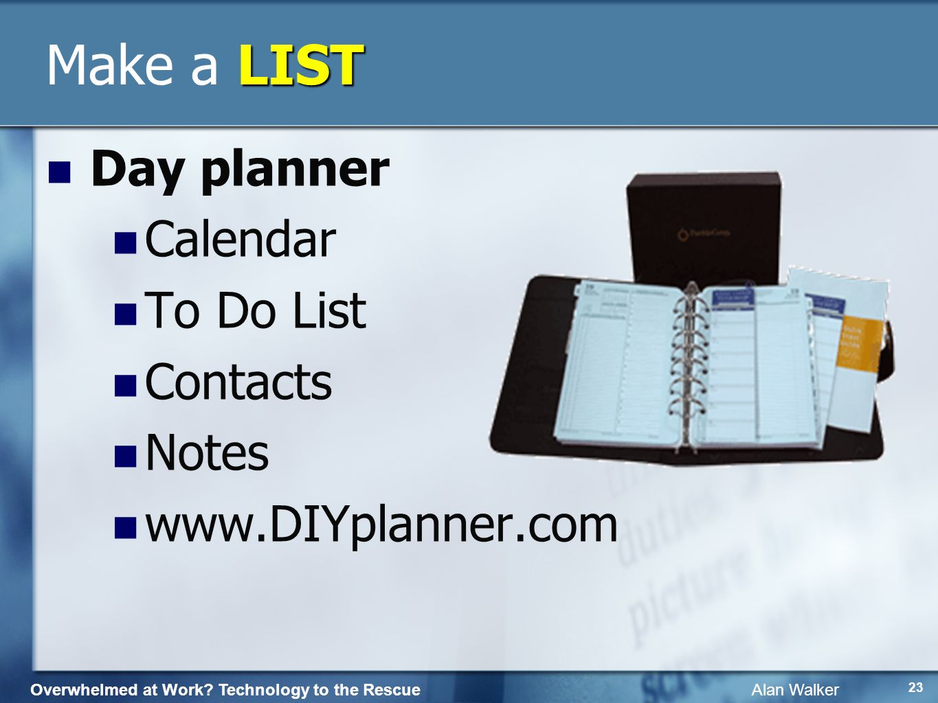 Overwhelmed at Work? Technology to the Rescue Alan Walker 22 LIST Make a LIST Write it down Carry notepad (Dad) Date it * Star important Sticky pads P
