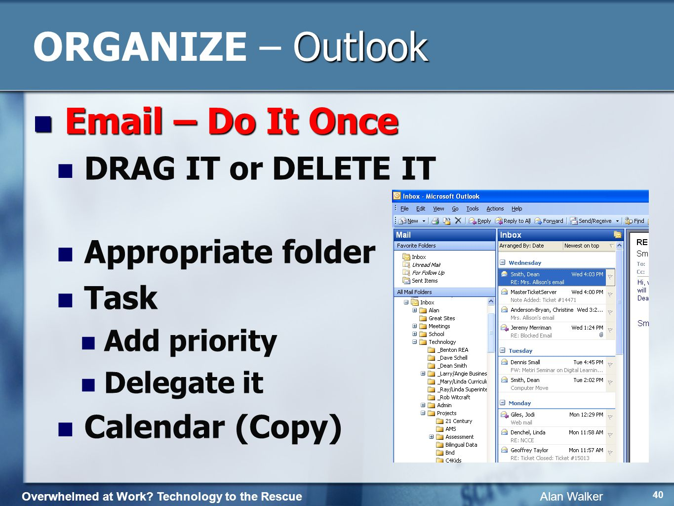 Overwhelmed at Work? Technology to the Rescue Alan Walker 39 Outlook ORGANIZE – Outlook Email Email Folders Organization Archive Keep everything~