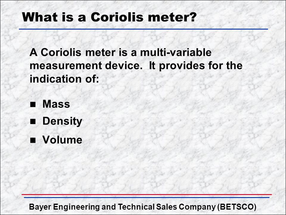 Bayer Engineering and Technical Sales Company (BETSCO) What is a Coriolis meter? A Coriolis meter is a multi-variable measurement device. It provides