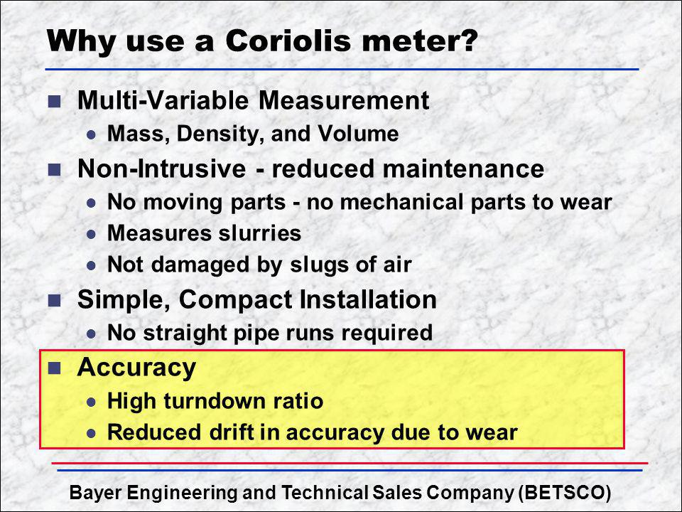 Bayer Engineering and Technical Sales Company (BETSCO) Why use a Coriolis meter? n Multi-Variable Measurement l Mass, Density, and Volume n Non-Intrus