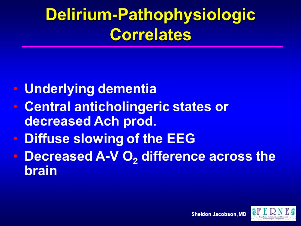 Sheldon Jacobson, MD Delirium-Pathophysiologic Correlates Underlying dementia Central anticholingeric states or decreased Ach prod. Diffuse slowing of