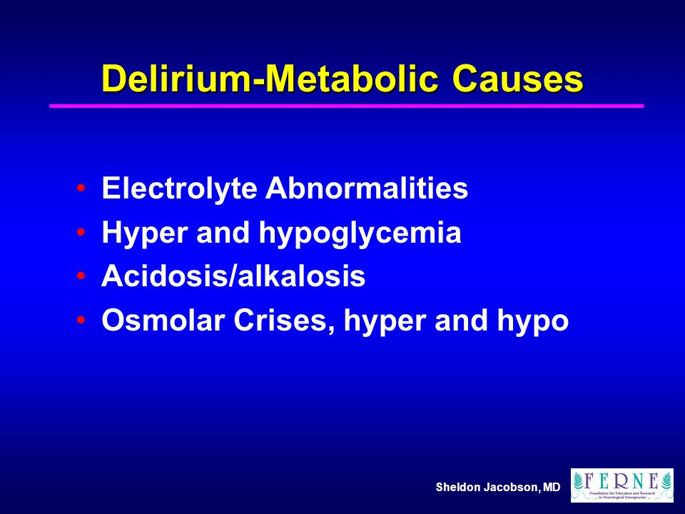 Sheldon Jacobson, MD Delirium-Metabolic Causes Electrolyte Abnormalities Hyper and hypoglycemia Acidosis/alkalosis Osmolar Crises, hyper and hypo