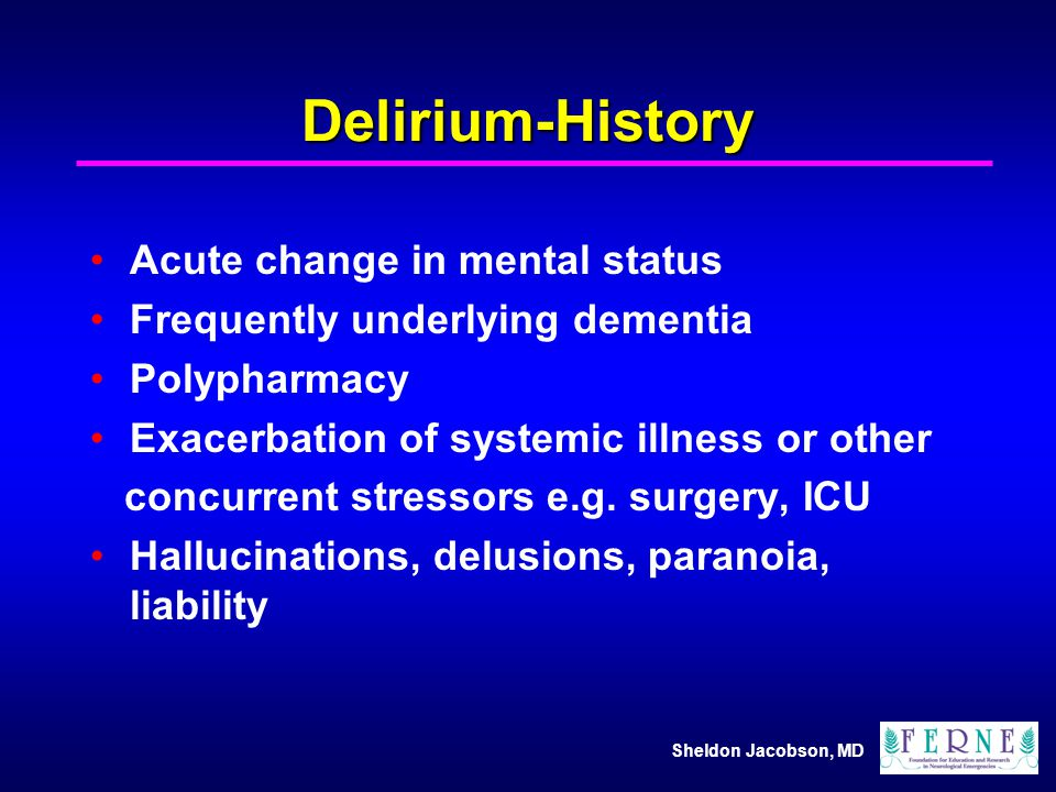 Sheldon Jacobson, MD Delirium-History Acute change in mental status Frequently underlying dementia Polypharmacy Exacerbation of systemic illness or ot