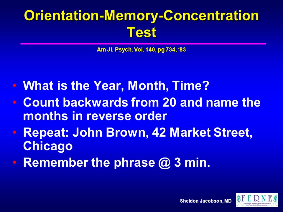 Sheldon Jacobson, MD Orientation-Memory-Concentration Test What is the Year, Month, Time? Count backwards from 20 and name the months in reverse order