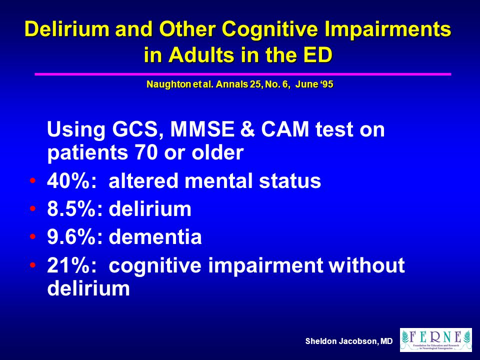 Sheldon Jacobson, MD Delirium and Other Cognitive Impairments in Adults in the ED Using GCS, MMSE & CAM test on patients 70 or older 40%: altered ment