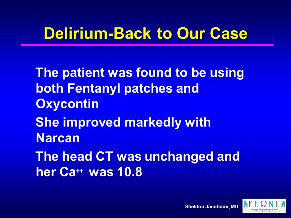 Sheldon Jacobson, MD Delirium-Back to Our Case The patient was found to be using both Fentanyl patches and Oxycontin She improved markedly with Narcan