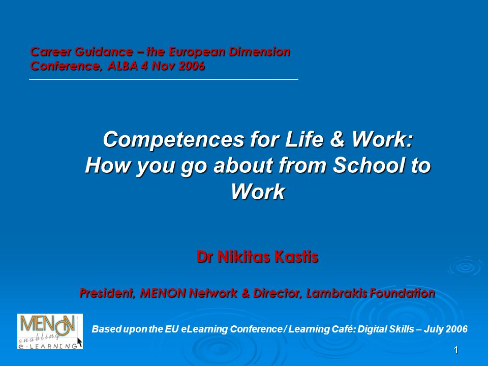 1 Competences for Life & Work: How you go about from School to Work Dr Nikitas Kastis President, MENON Network & Director, Lambrakis Foundation Based