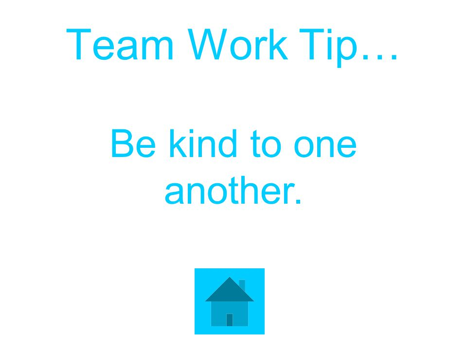 Team Work Tip… Be kind to one another.