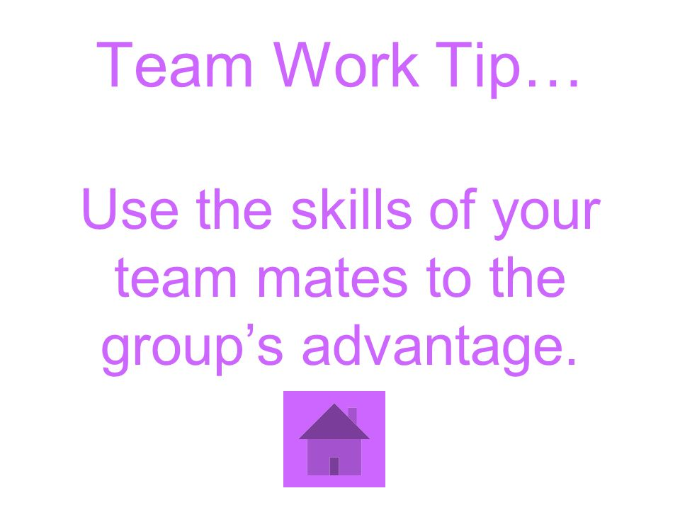 Team Work Tip… Use the skills of your team mates to the groups advantage.