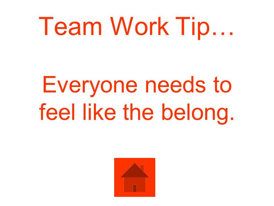 Team Work Tip… Everyone needs to feel like the belong.