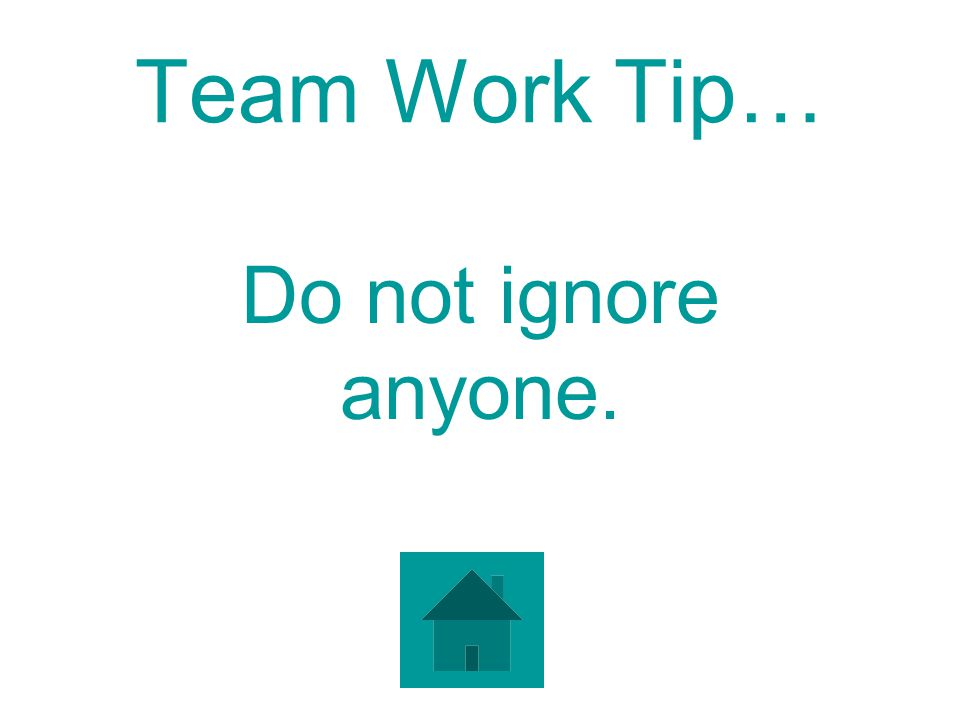 Team Work Tip… Do not ignore anyone.