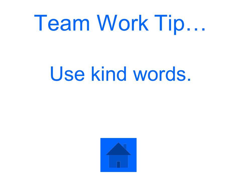 Team Work Tip… Use kind words.