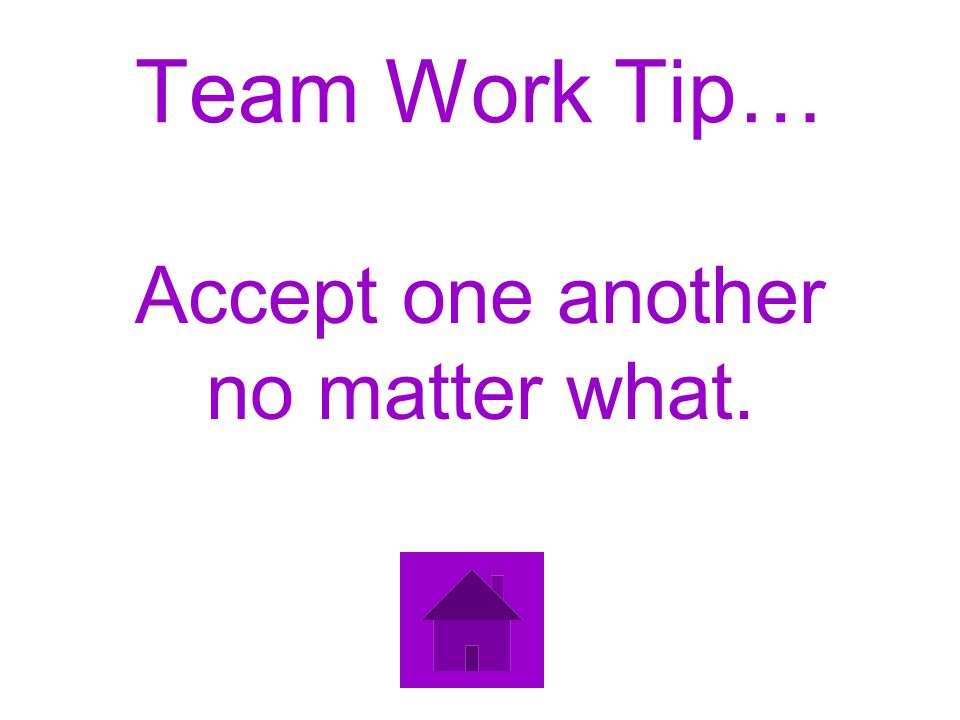 Team Work Tip… Accept one another no matter what.