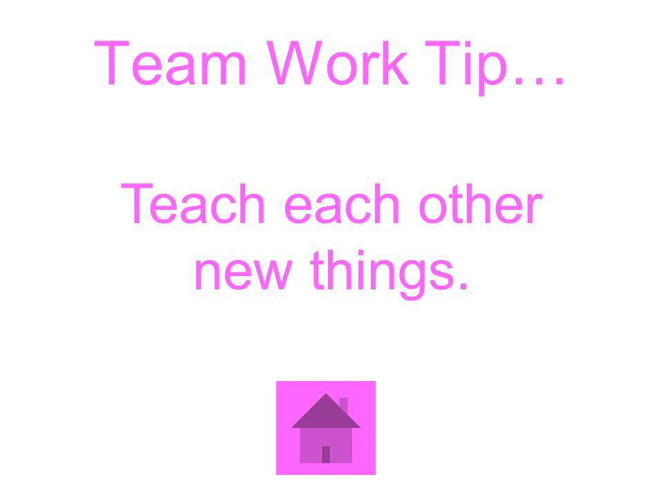 Team Work Tip… Teach each other new things.